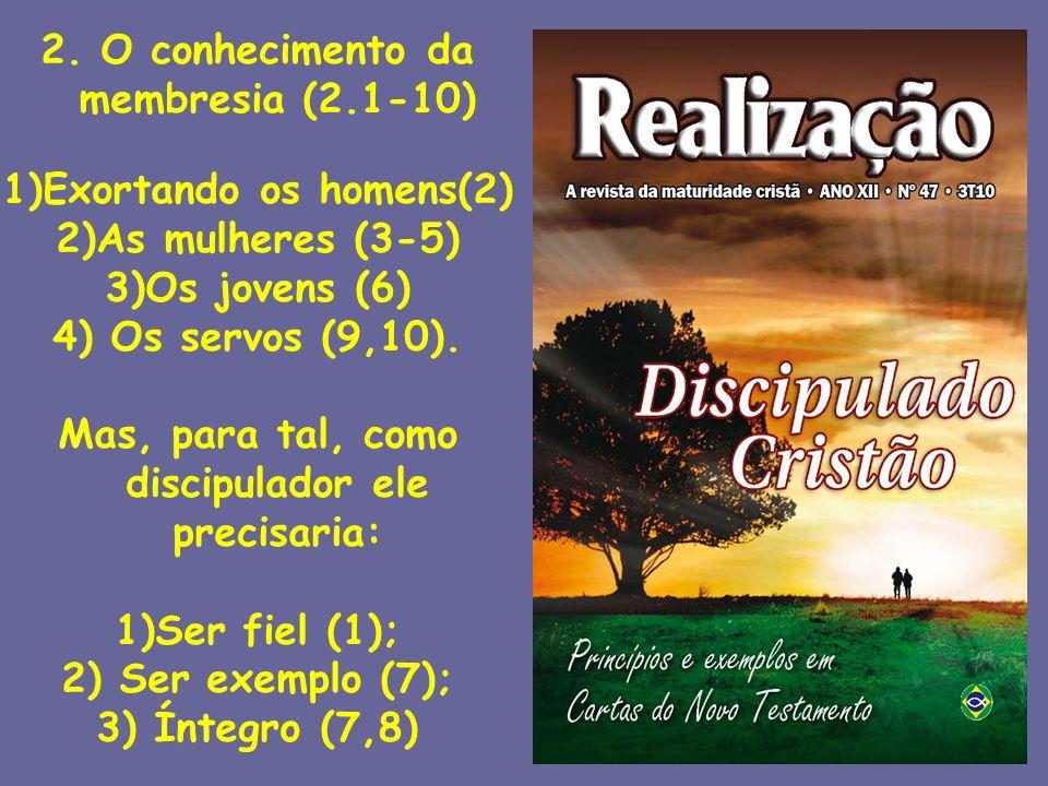 2. O conhecimento da membresia (2.1-10) 1)Exortando os homens(2) 2)As mulheres (3-5) 3)Os jovens (6) 4) Os servos (9,10). Mas, para tal, como discipul