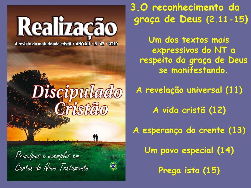 3.O reconhecimento da graça de Deus (2.11-15 ) Um dos textos mais expressivos do NT a respeito da graça de Deus se manifestando. A revelação universal
