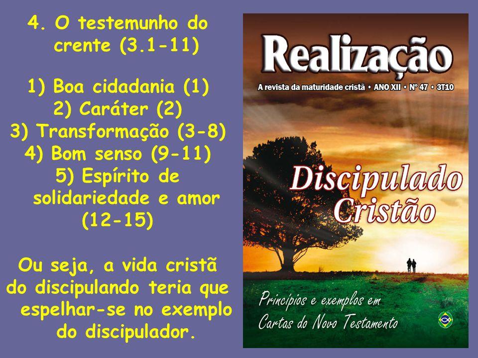 4. O testemunho do crente (3.1-11) 1) Boa cidadania (1) 2) Caráter (2) 3) Transformação (3-8) 4) Bom senso (9-11) 5) Espírito de solidariedade e amor