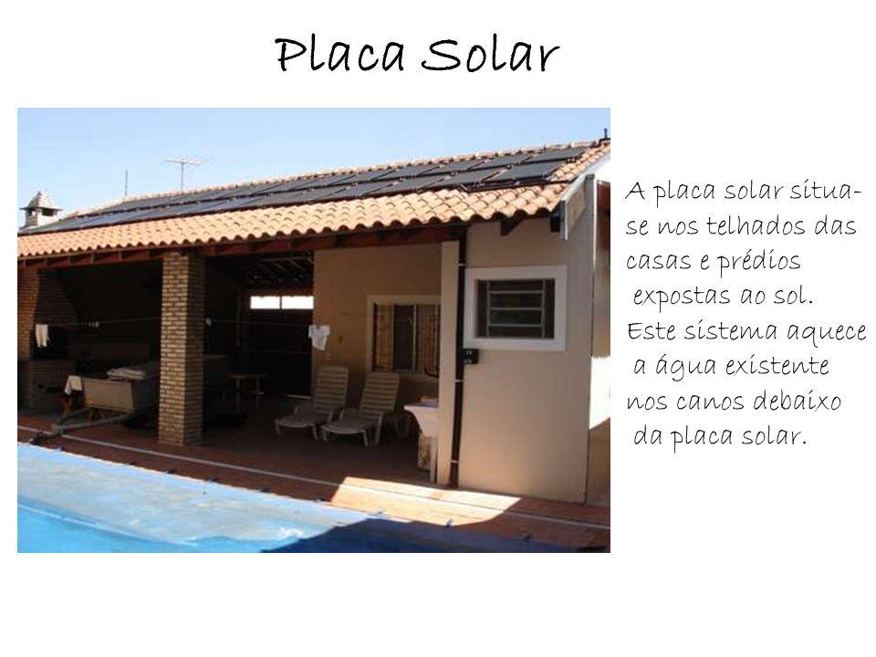 Placa Solar A placa solar situa- se nos telhados das casas e prédios expostas ao sol. Este sistema aquece a água existente nos canos debaixo da placa