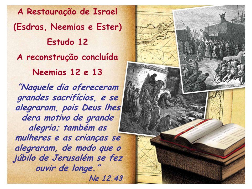 A Restauração de Israel (Esdras, Neemias e Ester) Estudo 12 A reconstrução concluída Neemias 12 e 13 Naquele dia ofereceram grandes sacrifícios, e se