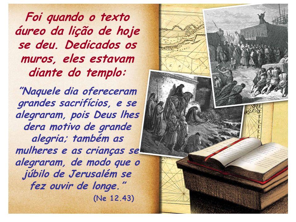 Foi quando o texto áureo da lição de hoje se deu. Dedicados os muros, eles estavam diante do templo: Naquele dia ofereceram grandes sacrifícios, e se