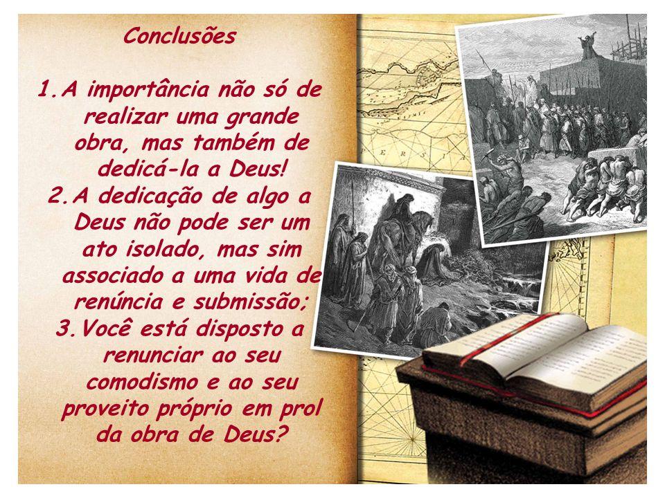 Conclusões 1.A importância não só de realizar uma grande obra, mas também de dedicá-la a Deus! 2.A dedicação de algo a Deus não pode ser um ato isolad