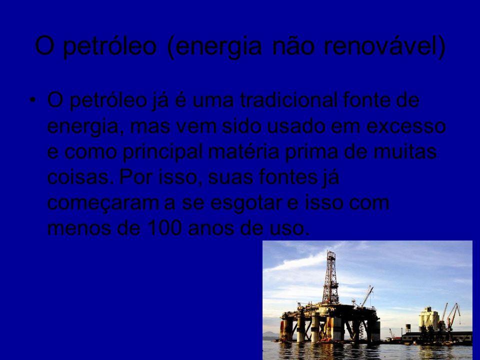 O petróleo (energia não renovável) O petróleo já é uma tradicional fonte de energia, mas vem sido usado em excesso e como principal matéria prima de m