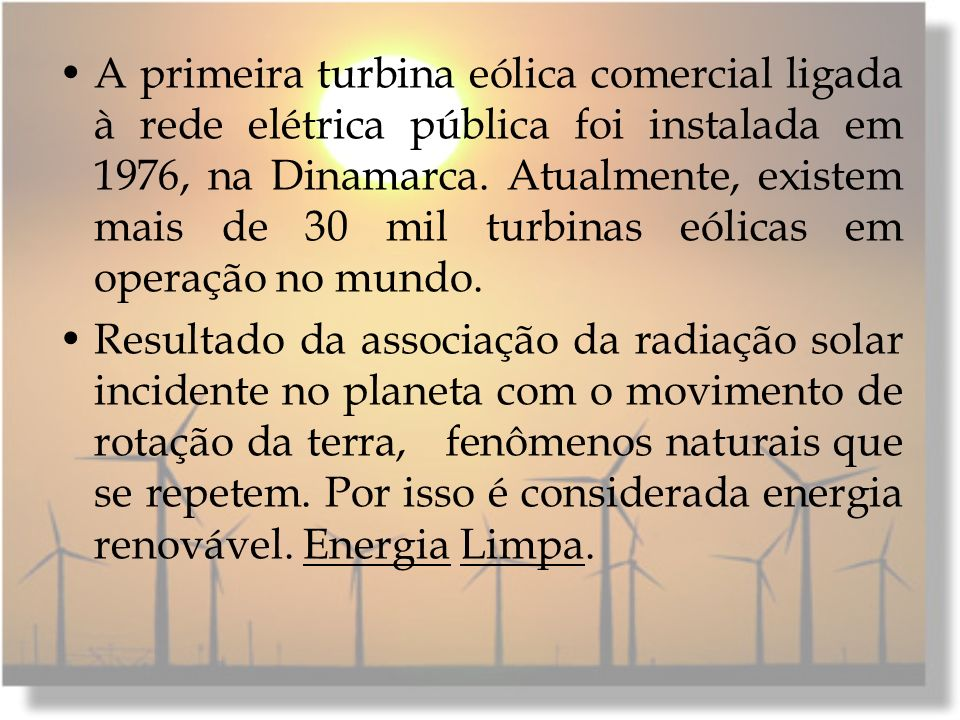 A primeira turbina eólica comercial ligada à rede elétrica pública foi instalada em 1976, na Dinamarca. Atualmente, existem mais de 30 mil turbinas eó