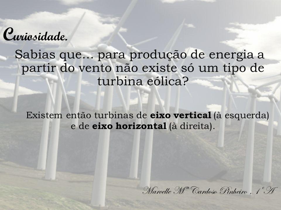 C uriosidade. Sabias que... para produção de energia a partir do vento não existe só um tipo de turbina eólica? Existem então turbinas de eixo vertica