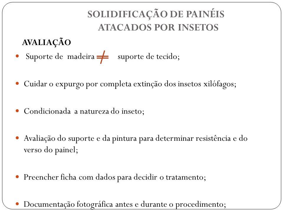 SOLIDIFICAÇÃO DE PAINÉIS ATACADOS POR INSETOS AVALIAÇÃO Suporte de madeira suporte de tecido; Cuidar o expurgo por completa extinção dos insetos xilóf