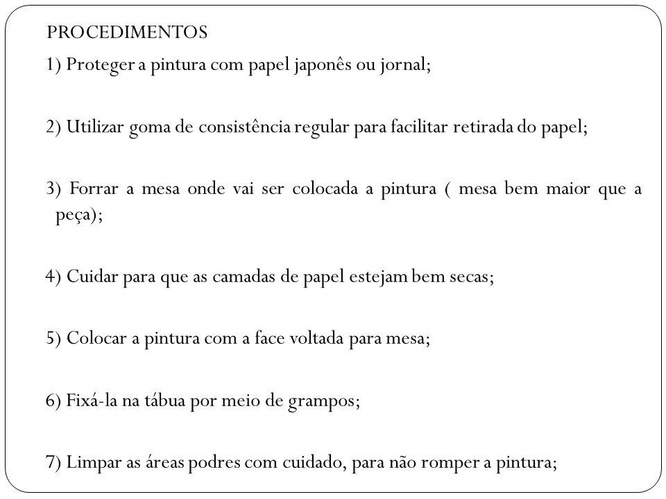 PROCEDIMENTOS 1) Proteger a pintura com papel japonês ou jornal; 2) Utilizar goma de consistência regular para facilitar retirada do papel; 3) Forrar