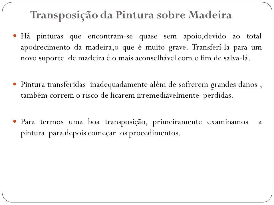 Transposição da Pintura sobre Madeira Há pinturas que encontram-se quase sem apoio,devido ao total apodrecimento da madeira,o que é muito grave. Trans