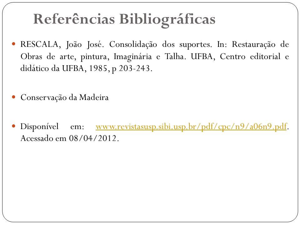 Referências Bibliográficas RESCALA, João José. Consolidação dos suportes. In: Restauração de Obras de arte, pintura, Imaginária e Talha. UFBA, Centro