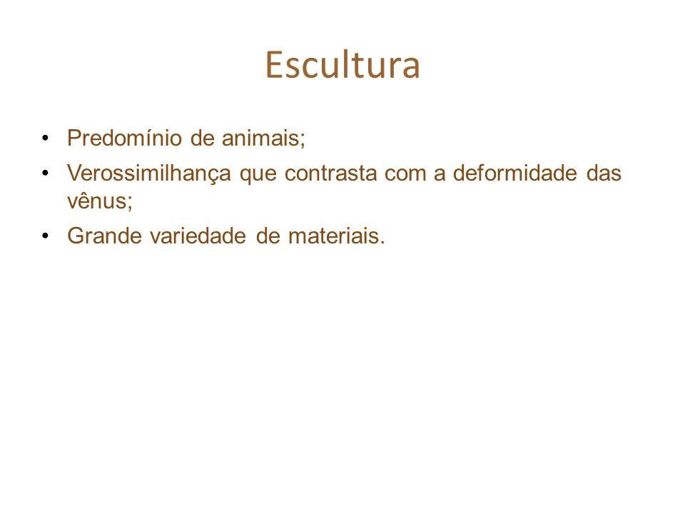 Escultura Predomínio de animais; Verossimilhança que contrasta com a deformidade das vênus; Grande variedade de materiais.