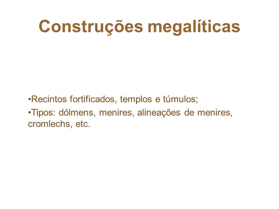 Construções megalíticas Recintos fortificados, templos e túmulos; Tipos: dólmens, menires, alineações de menires, cromlechs, etc.