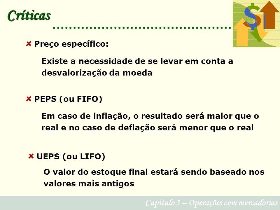Capítulo 5 – Operações com mercadorias Críticas Preço específico: Preço específico: Existe a necessidade de se levar em conta a desvalorização da moeda PEPS (ou FIFO) PEPS (ou FIFO) Em caso de inflação, o resultado será maior que o real e no caso de deflação será menor que o real UEPS (ou LIFO) UEPS (ou LIFO) O valor do estoque final estará sendo baseado nos valores mais antigos