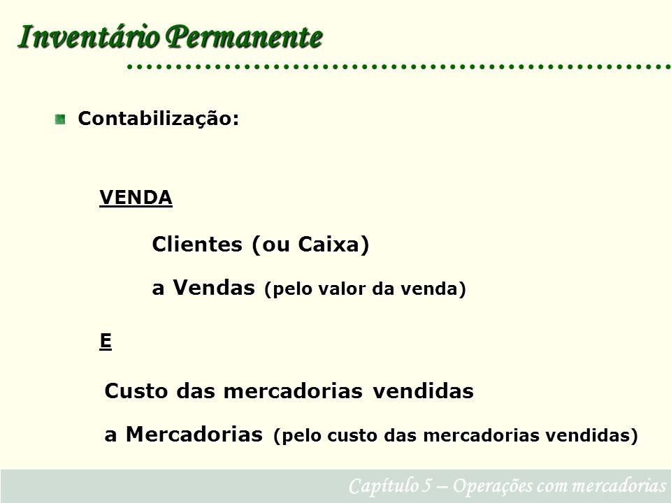 Capítulo 5 – Operações com mercadorias Contabilização: Contabilização: Clientes (ou Caixa) a Vendas (pelo valor da venda) E Inventário Permanente Custo das mercadorias vendidas a Mercadorias (pelo custo das mercadorias vendidas) VENDA