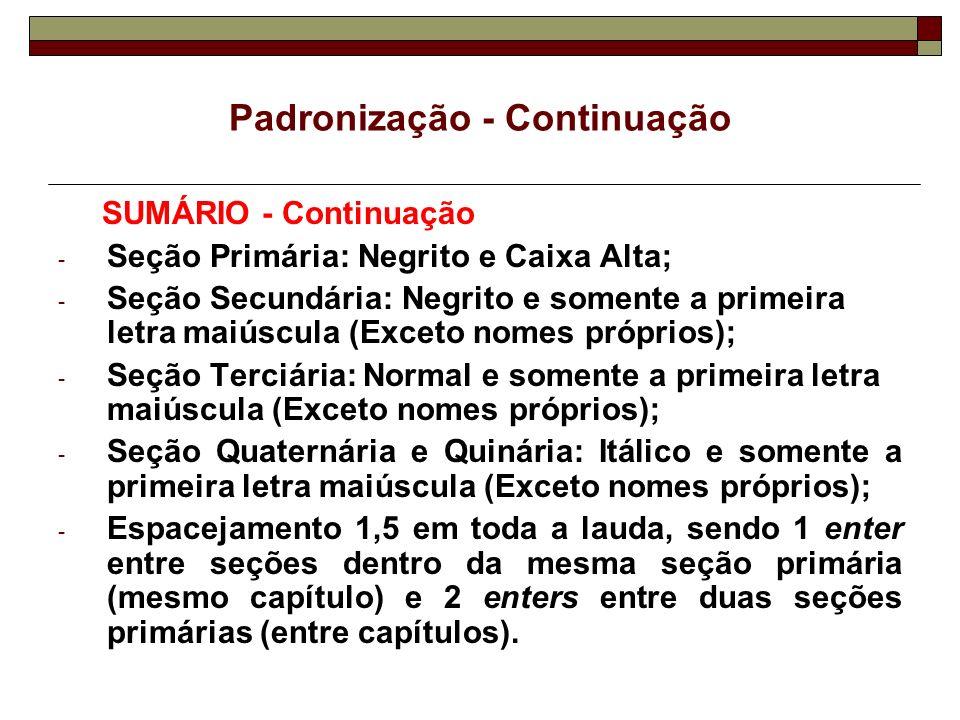 Padronização - Continuação SUMÁRIO - Continuação - Seção Primária: Negrito e Caixa Alta; - Seção Secundária: Negrito e somente a primeira letra maiúsc
