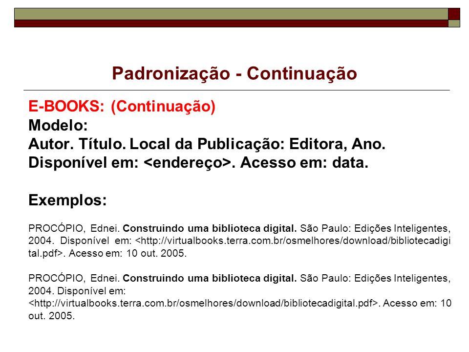 Padronização - Continuação E-BOOKS: (Continuação) Modelo: Autor. Título. Local da Publicação: Editora, Ano. Disponível em:. Acesso em: data. Exemplos: