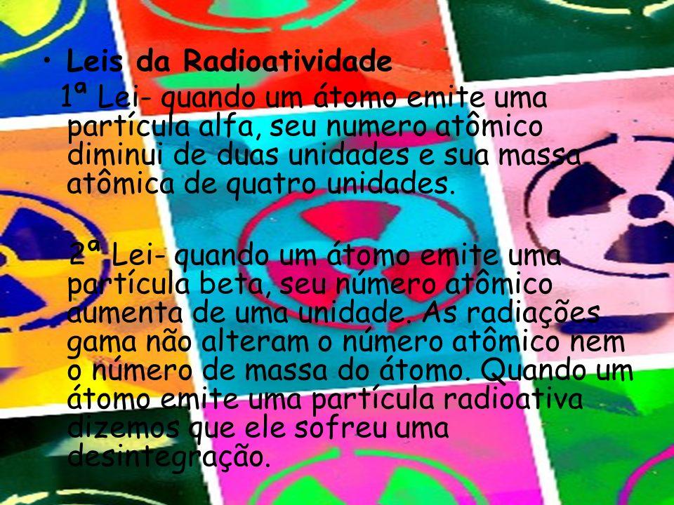 Leis da Radioatividade 1ª Lei- quando um átomo emite uma partícula alfa, seu numero atômico diminui de duas unidades e sua massa atômica de quatro uni