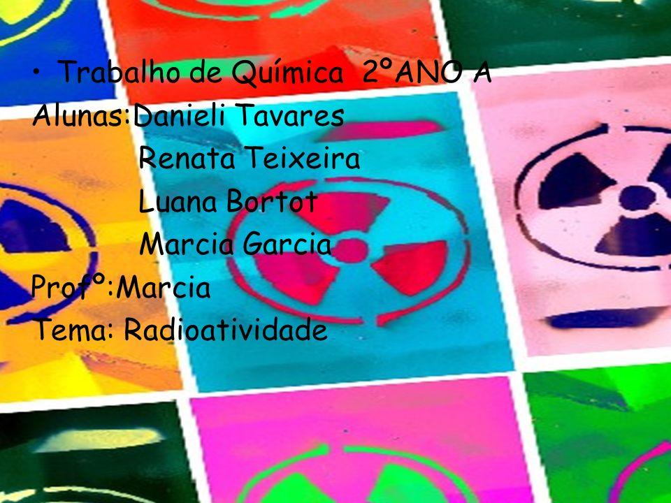 Trabalho de Química 2ºANO A Alunas:Danieli Tavares Renata Teixeira Luana Bortot Marcia Garcia Profº:Marcia Tema: Radioatividade
