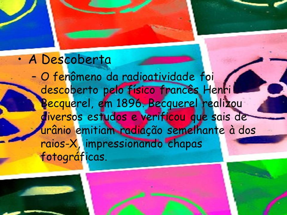 A Descoberta –O fenômeno da radioatividade foi descoberto pelo físico francês Henri Becquerel, em 1896. Becquerel realizou diversos estudos e verifico