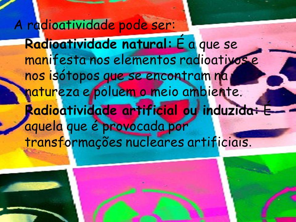 A radioatividade pode ser: Radioatividade natural: É a que se manifesta nos elementos radioativos e nos isótopos que se encontram na natureza e poluem