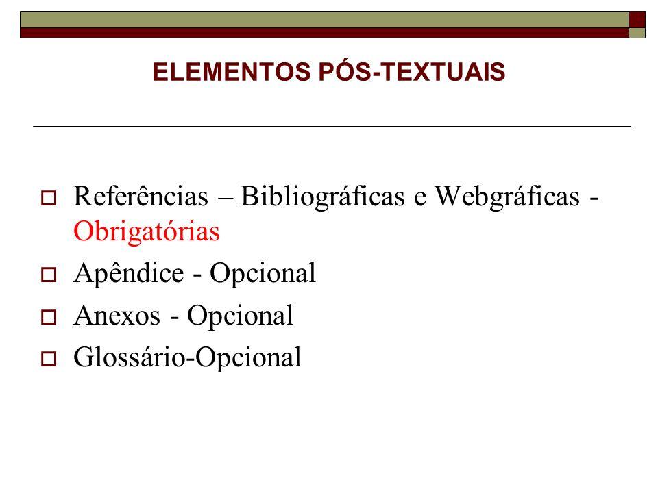 ELEMENTOS PÓS-TEXTUAIS Referências – Bibliográficas e Webgráficas - Obrigatórias Apêndice - Opcional Anexos - Opcional Glossário-Opcional