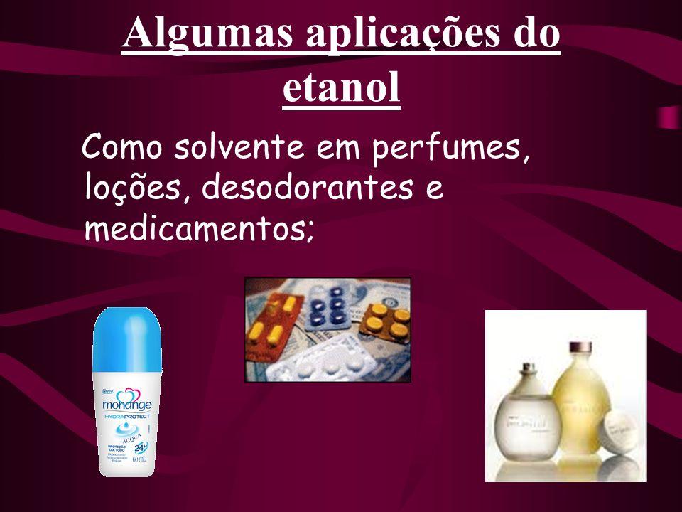 Algumas aplicações do etanol Como solvente em perfumes, loções, desodorantes e medicamentos;