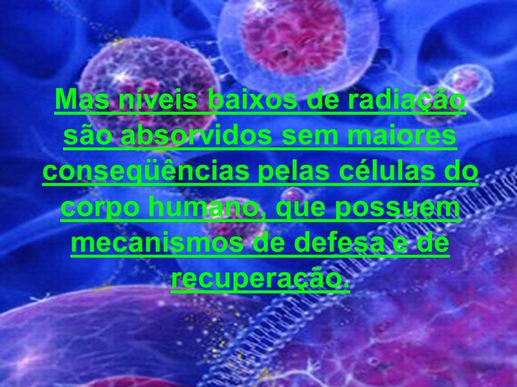 Mas níveis baixos de radiação são absorvidos sem maiores conseqüências pelas células do corpo humano, que possuem mecanismos de defesa e de recuperaçã