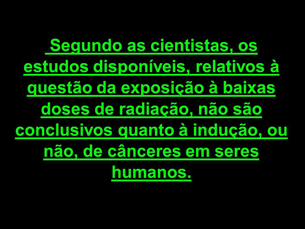 Segundo as cientistas, os estudos disponíveis, relativos à questão da exposição à baixas doses de radiação, não são conclusivos quanto à indução, ou n