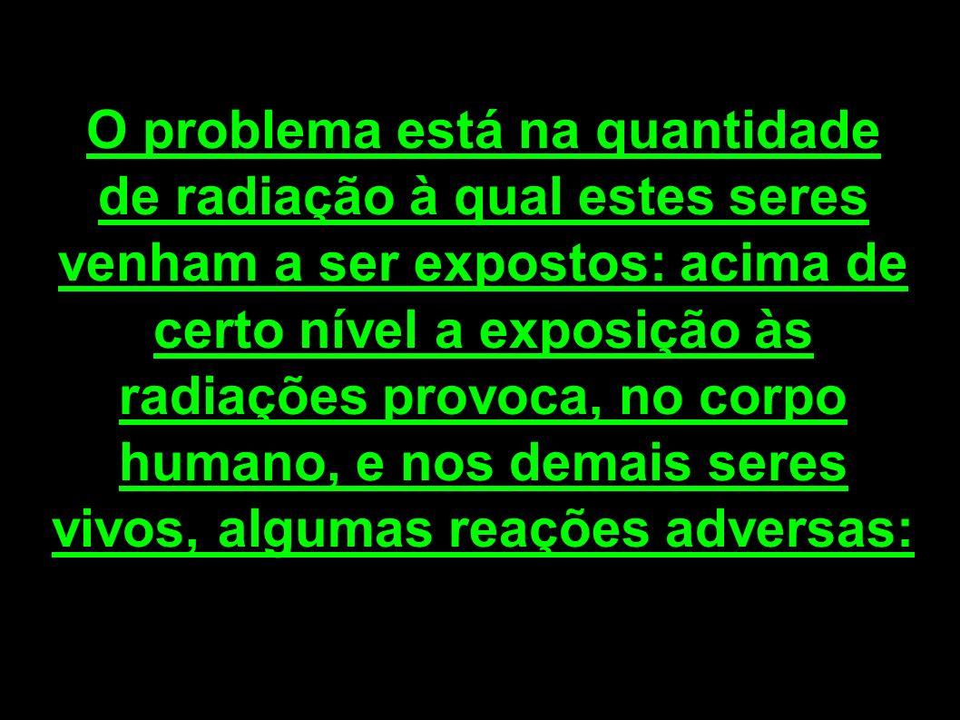 O problema está na quantidade de radiação à qual estes seres venham a ser expostos: acima de certo nível a exposição às radiações provoca, no corpo hu