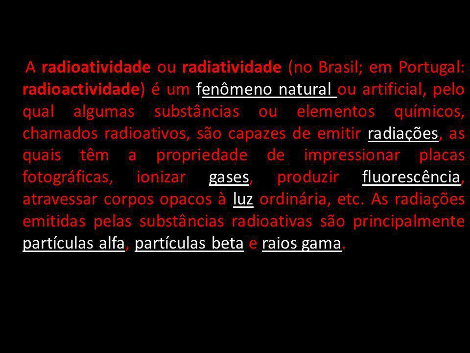 A radioatividade ou radiatividade (no Brasil; em Portugal: radioactividade) é um fenômeno natural ou artificial, pelo qual algumas substâncias ou elementos químicos, chamados radioativos, são capazes de emitir radiações, as quais têm a propriedade de impressionar placas fotográficas, ionizar gases, produzir fluorescência, atravessar corpos opacos à luz ordinária, etc.