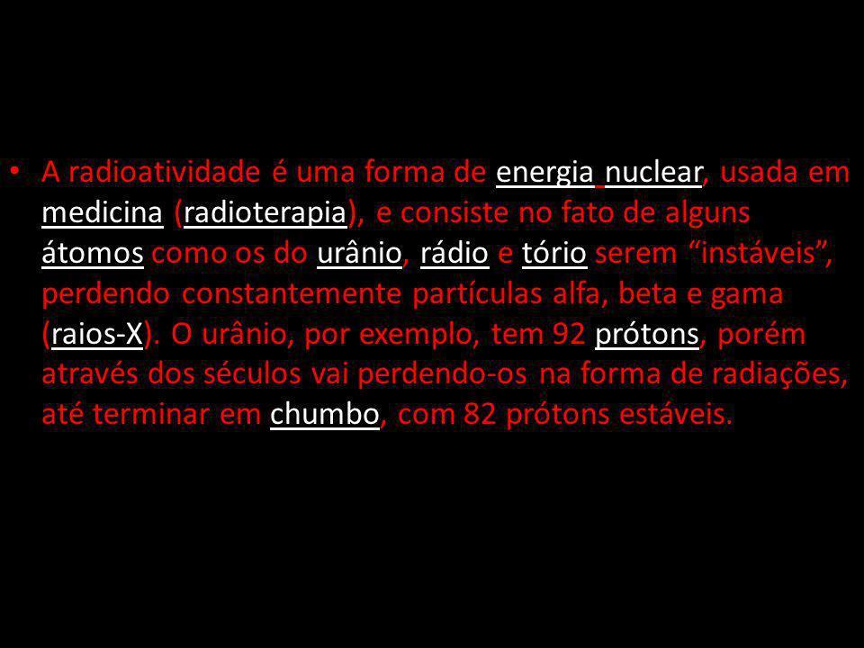A radioatividade é uma forma de energia nuclear, usada em medicina (radioterapia), e consiste no fato de alguns átomos como os do urânio, rádio e tório serem instáveis, perdendo constantemente partículas alfa, beta e gama (raios-X).