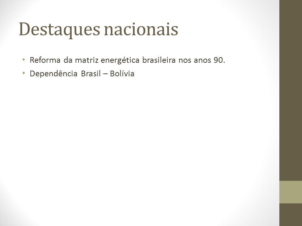 Destaques nacionais Reforma da matriz energética brasileira nos anos 90.
