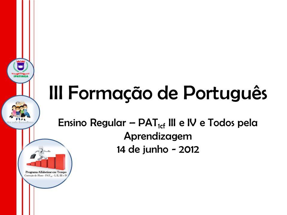 III Formação de Português Ensino Regular – PAT 1cf III e IV e Todos pela Aprendizagem 14 de junho - 2012