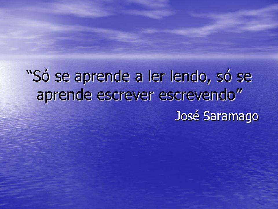 Só se aprende a ler lendo, só se aprende escrever escrevendo José Saramago