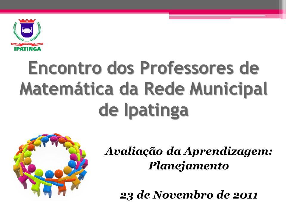 Encontro dos Professores de Matemática da Rede Municipal de Ipatinga Avaliação da Aprendizagem: Planejamento 23 de Novembro de 2011