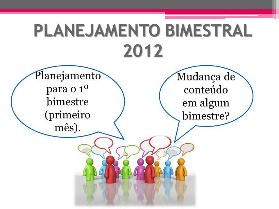 PLANEJAMENTO BIMESTRAL 2012 Mudança de conteúdo em algum bimestre? Planejamento para o 1º bimestre (primeiro mês).