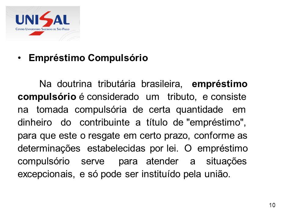 10 Empréstimo Compulsório Na doutrina tributária brasileira, empréstimo compulsório é considerado um tributo, e consiste na tomada compulsória de cert