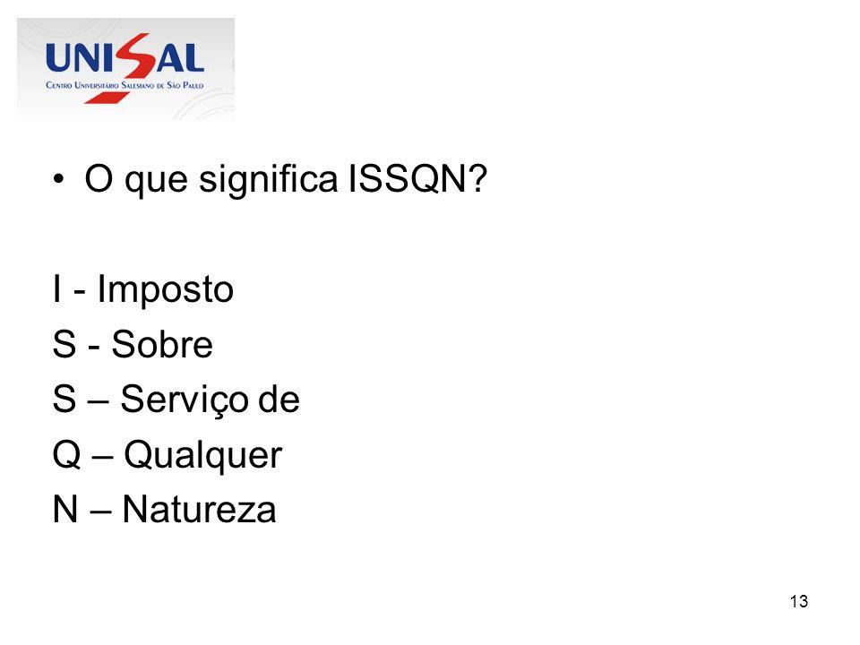 13 O que significa ISSQN? I - Imposto S - Sobre S – Serviço de Q – Qualquer N – Natureza