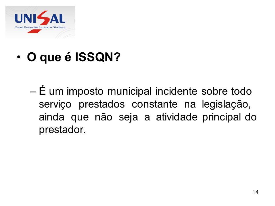 14 O que é ISSQN? –É um imposto municipal incidente sobre todo serviço prestados constante na legislação, ainda que não seja a atividade principal do