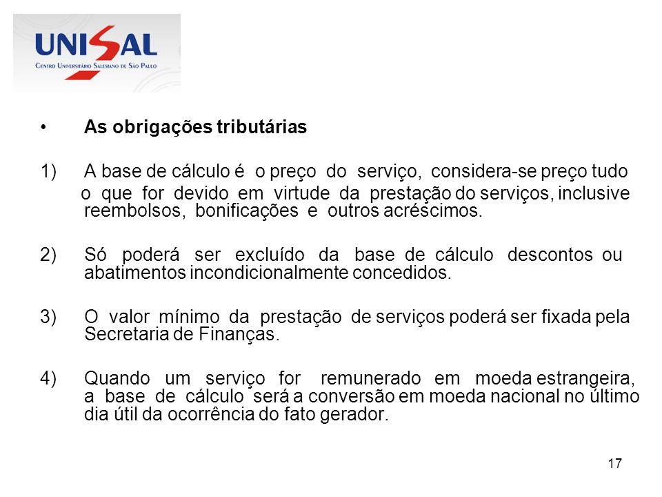 17 As obrigações tributárias 1)A base de cálculo é o preço do serviço, considera-se preço tudo o que for devido em virtude da prestação do serviços, i