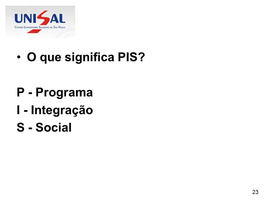 23 O que significa PIS? P - Programa I - Integração S - Social