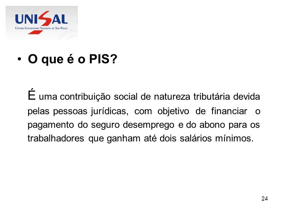24 O que é o PIS? É uma contribuição social de natureza tributária devida pelas pessoas jurídicas, com objetivo de financiar o pagamento do seguro des