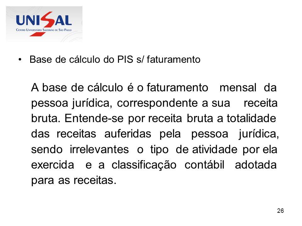 26 Base de cálculo do PIS s/ faturamento A base de cálculo é o faturamento mensal da pessoa jurídica, correspondente a sua receita bruta. Entende-se p