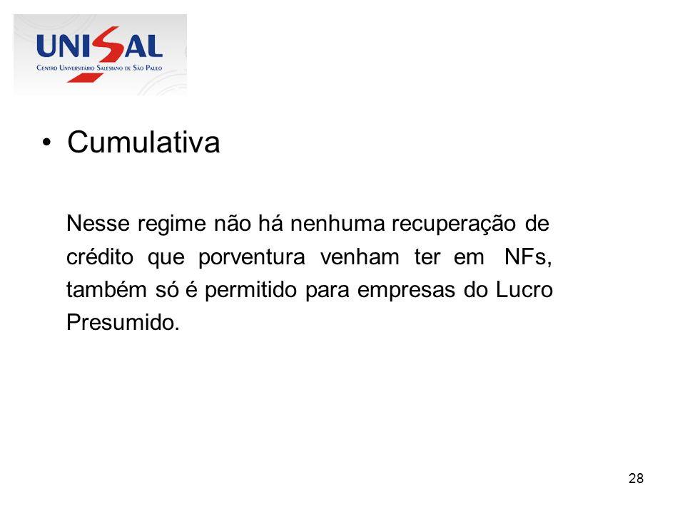 28 Cumulativa Nesse regime não há nenhuma recuperação de crédito que porventura venham ter em NFs, também só é permitido para empresas do Lucro Presum