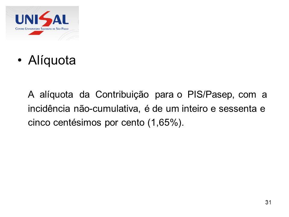 31 Alíquota A alíquota da Contribuição para o PIS/Pasep, com a incidência não-cumulativa, é de um inteiro e sessenta e cinco centésimos por cento (1,6