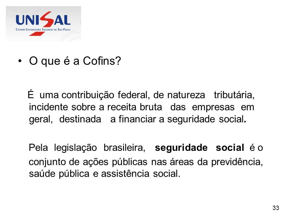 33 O que é a Cofins? É uma contribuição federal, de natureza tributária, incidente sobre a receita bruta das empresas em geral, destinada a financiar