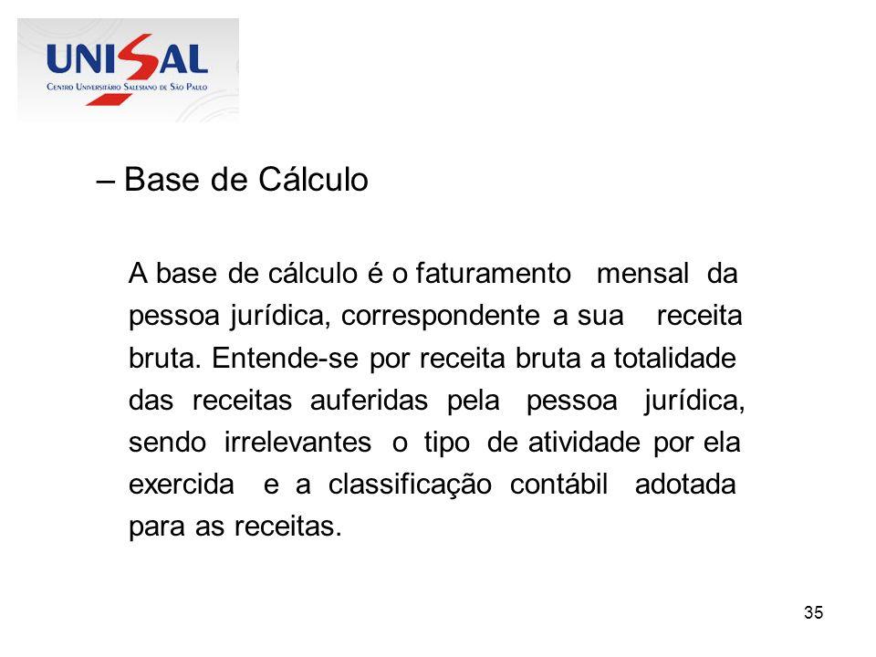 35 –Base de Cálculo A base de cálculo é o faturamento mensal da pessoa jurídica, correspondente a sua receita bruta. Entende-se por receita bruta a to