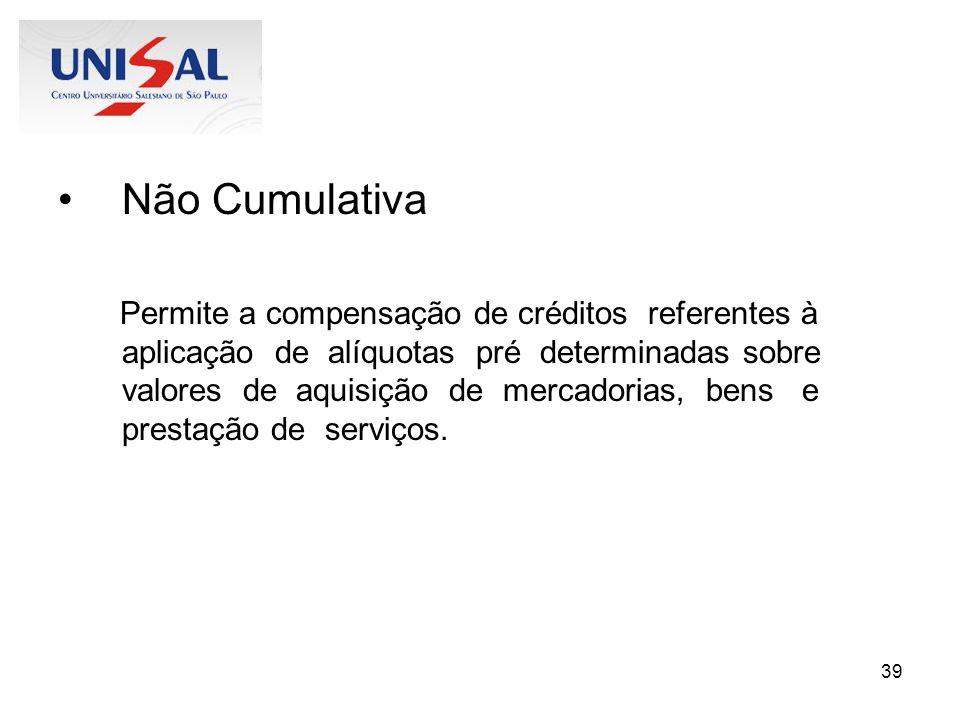 39 Não Cumulativa Permite a compensação de créditos referentes à aplicação de alíquotas pré determinadas sobre valores de aquisição de mercadorias, be