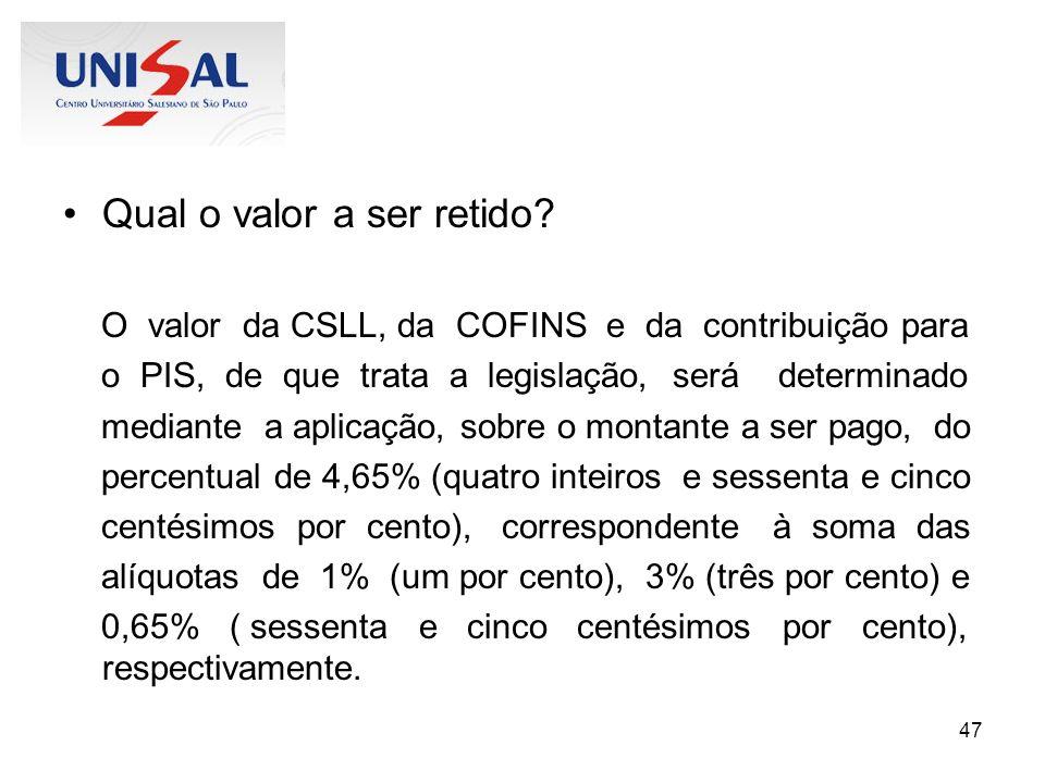 47 Qual o valor a ser retido? O valor da CSLL, da COFINS e da contribuição para o PIS, de que trata a legislação, será determinado mediante a aplicaçã