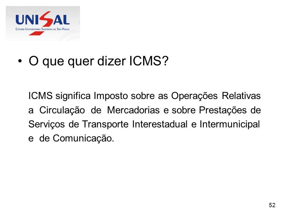 52 O que quer dizer ICMS? ICMS significa Imposto sobre as Operações Relativas a Circulação de Mercadorias e sobre Prestações de Serviços de Transporte